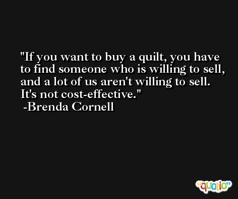 If you want to buy a quilt, you have to find someone who is willing to sell, and a lot of us aren't willing to sell. It's not cost-effective. -Brenda Cornell
