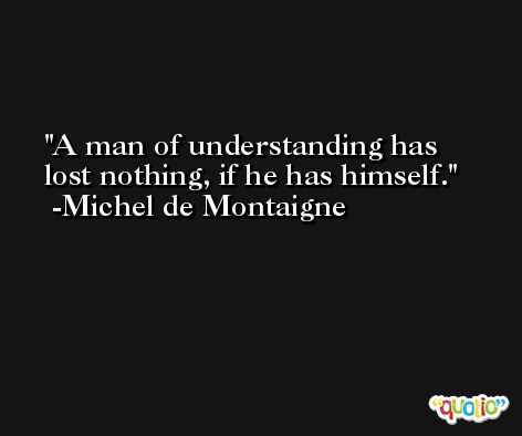 A man of understanding has lost nothing, if he has himself.  -Michel de Montaigne