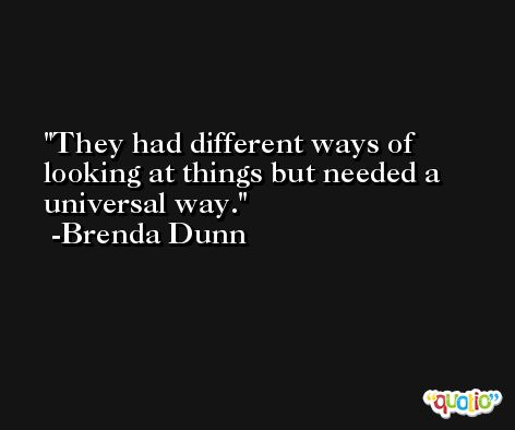They had different ways of looking at things but needed a universal way. -Brenda Dunn