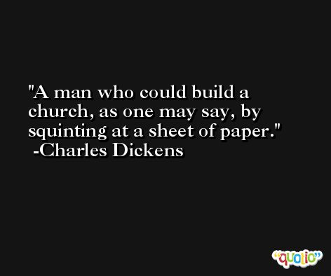 A man who could build a church, as one may say, by squinting at a sheet of paper.  -Charles Dickens