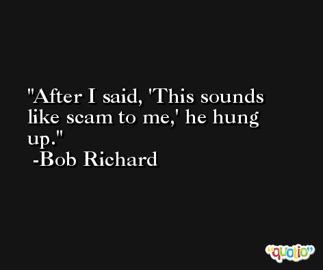 After I said, 'This sounds like scam to me,' he hung up. -Bob Richard