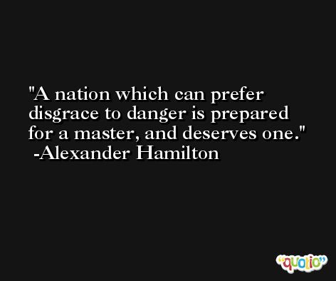 A nation which can prefer disgrace to danger is prepared for a master, and deserves one. -Alexander Hamilton