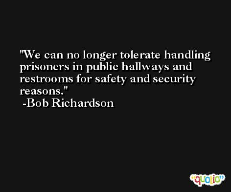 We can no longer tolerate handling prisoners in public hallways and restrooms for safety and security reasons. -Bob Richardson