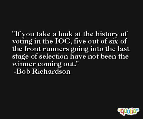If you take a look at the history of voting in the IOC, five out of six of the front runners going into the last stage of selection have not been the winner coming out. -Bob Richardson