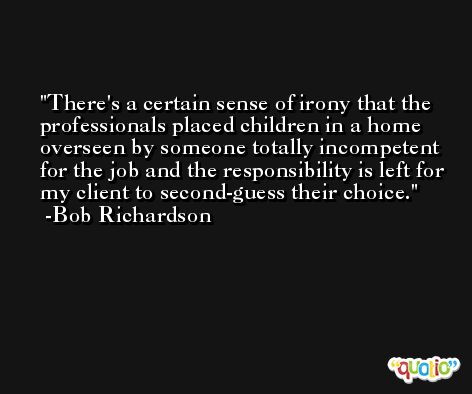 There's a certain sense of irony that the professionals placed children in a home overseen by someone totally incompetent for the job and the responsibility is left for my client to second-guess their choice. -Bob Richardson