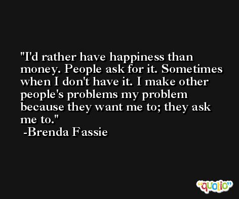 I'd rather have happiness than money. People ask for it. Sometimes when I don't have it. I make other people's problems my problem because they want me to; they ask me to. -Brenda Fassie