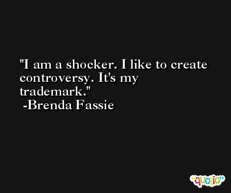 I am a shocker. I like to create controversy. It's my trademark. -Brenda Fassie