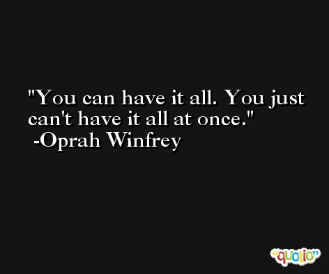 You can have it all. You just can't have it all at once. -Oprah Winfrey