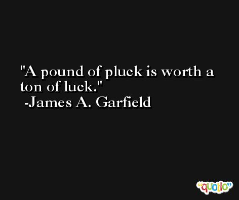A pound of pluck is worth a ton of luck.  -James A. Garfield