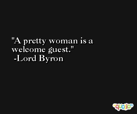 A pretty woman is a welcome guest. -Lord Byron