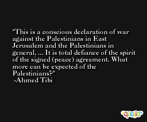 This is a conscious declaration of war against the Palestinians in East Jerusalem and the Palestinians in general, ... It is total defiance of the spirit of the signed (peace) agreement. What more can be expected of the Palestinians? -Ahmed Tibi