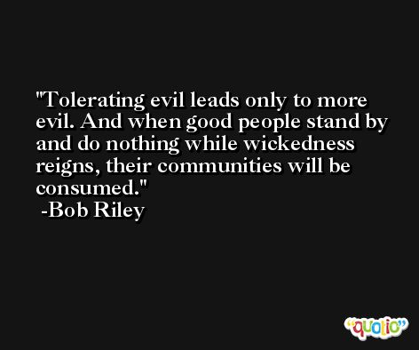 Tolerating evil leads only to more evil. And when good people stand by and do nothing while wickedness reigns, their communities will be consumed. -Bob Riley