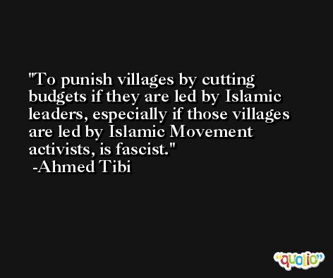 To punish villages by cutting budgets if they are led by Islamic leaders, especially if those villages are led by Islamic Movement activists, is fascist. -Ahmed Tibi