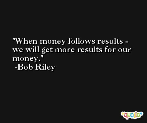 When money follows results - we will get more results for our money. -Bob Riley