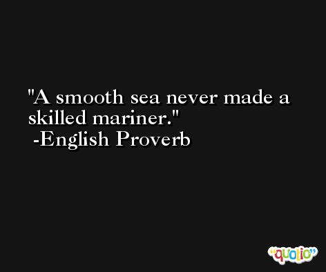 A smooth sea never made a skilled mariner. -English Proverb
