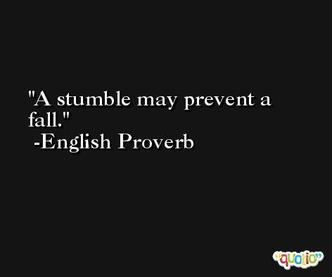 A stumble may prevent a fall. -English Proverb