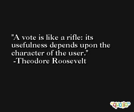 A vote is like a rifle: its usefulness depends upon the character of the user.  -Theodore Roosevelt