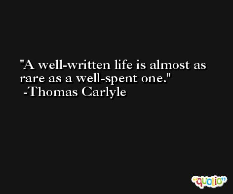 A well-written life is almost as rare as a well-spent one.  -Thomas Carlyle