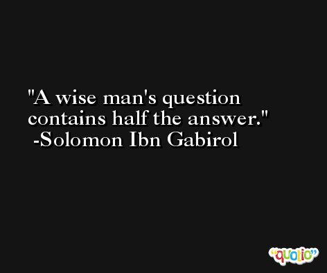 A wise man's question contains half the answer.  -Solomon Ibn Gabirol