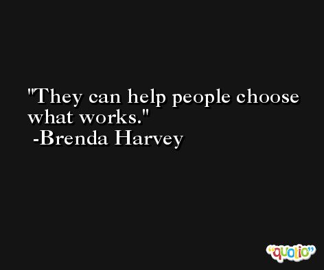 They can help people choose what works. -Brenda Harvey