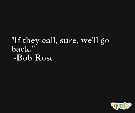 If they call, sure, we'll go back. -Bob Rose