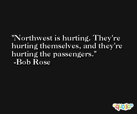 Northwest is hurting. They're hurting themselves, and they're hurting the passengers. -Bob Rose
