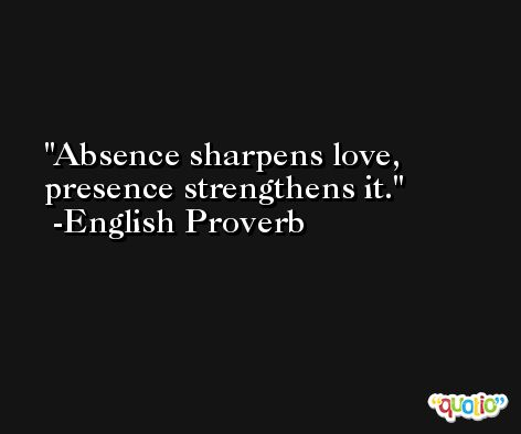 Absence sharpens love, presence strengthens it.  -English Proverb
