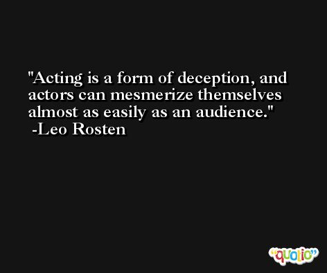 Acting is a form of deception, and actors can mesmerize themselves almost as easily as an audience. -Leo Rosten