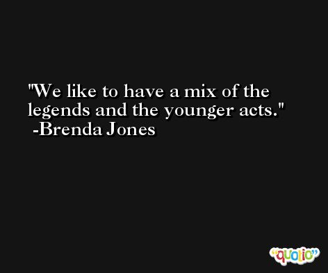 We like to have a mix of the legends and the younger acts. -Brenda Jones