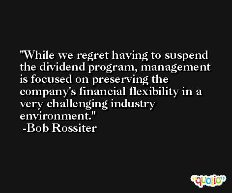 While we regret having to suspend the dividend program, management is focused on preserving the company's financial flexibility in a very challenging industry environment. -Bob Rossiter
