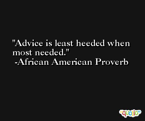 Advice is least heeded when most needed.  -African American Proverb