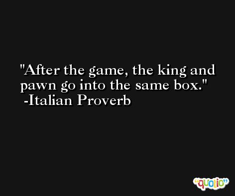 After the game, the king and pawn go into the same box. -Italian Proverb