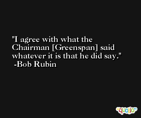 I agree with what the Chairman [Greenspan] said whatever it is that he did say. -Bob Rubin