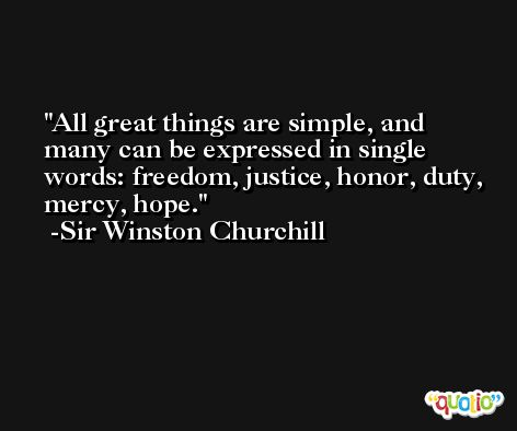 All great things are simple, and many can be expressed in single words: freedom, justice, honor, duty, mercy, hope. -Sir Winston Churchill