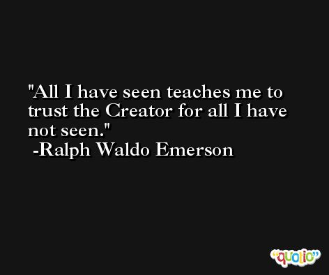 All I have seen teaches me to trust the Creator for all I have not seen.  -Ralph Waldo Emerson