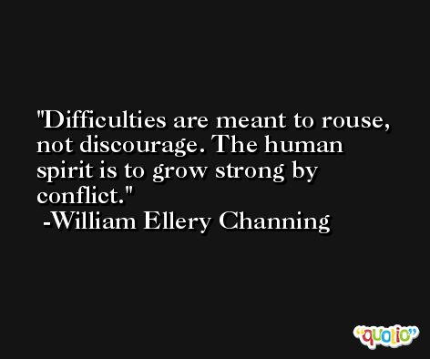 Difficulties are meant to rouse, not discourage. The human spirit is to grow strong by conflict. -William Ellery Channing