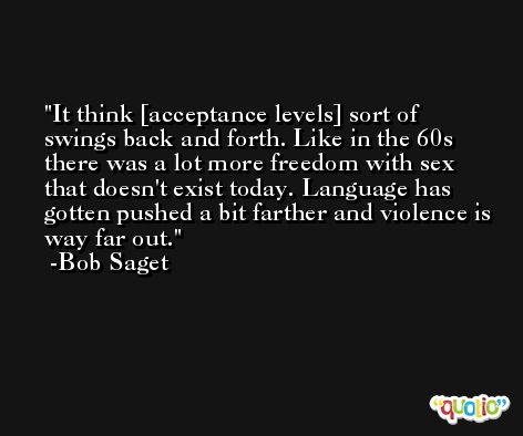 It think [acceptance levels] sort of swings back and forth. Like in the 60s there was a lot more freedom with sex that doesn't exist today. Language has gotten pushed a bit farther and violence is way far out. -Bob Saget