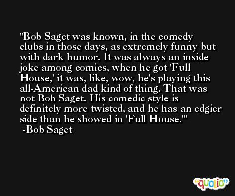 Bob Saget was known, in the comedy clubs in those days, as extremely funny but with dark humor. It was always an inside joke among comics, when he got 'Full House,' it was, like, wow, he's playing this all-American dad kind of thing. That was not Bob Saget. His comedic style is definitely more twisted, and he has an edgier side than he showed in 'Full House.' -Bob Saget