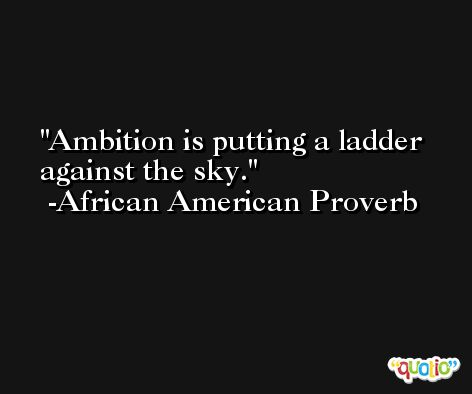 Ambition is putting a ladder against the sky. -African American Proverb