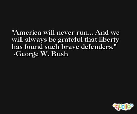 America will never run... And we will always be grateful that liberty has found such brave defenders. -George W. Bush