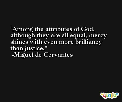 Among the attributes of God, although they are all equal, mercy shines with even more brilliancy than justice. -Miguel de Cervantes