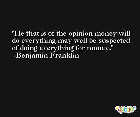 He that is of the opinion money will do everything may well be suspected of doing everything for money. -Benjamin Franklin