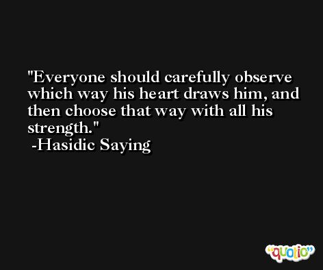 Everyone should carefully observe which way his heart draws him, and then choose that way with all his strength. -Hasidic Saying