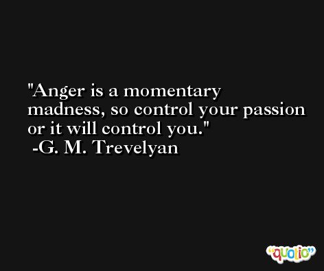 Anger is a momentary madness, so control your passion or it will control you.  -G. M. Trevelyan