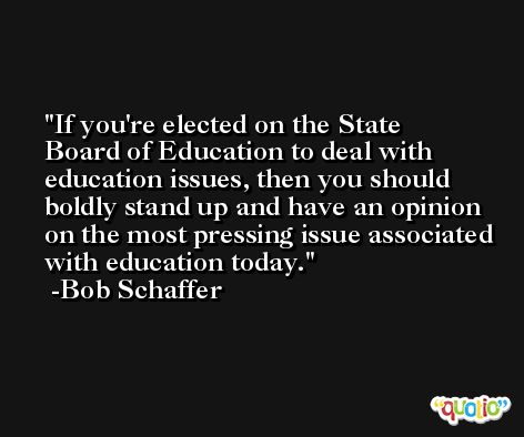 If you're elected on the State Board of Education to deal with education issues, then you should boldly stand up and have an opinion on the most pressing issue associated with education today. -Bob Schaffer