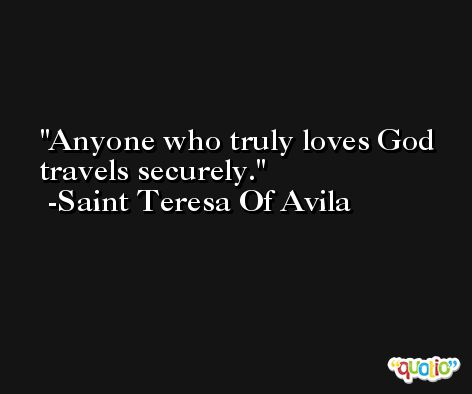 Anyone who truly loves God travels securely.  -Saint Teresa Of Avila