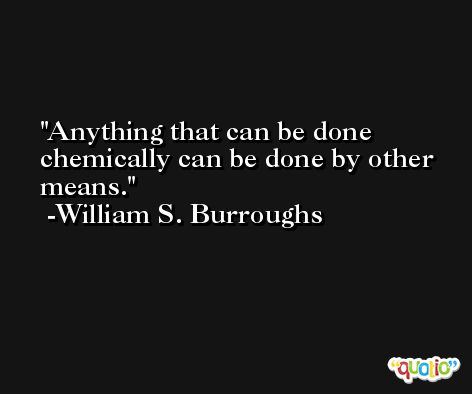 Anything that can be done chemically can be done by other means.  -William S. Burroughs