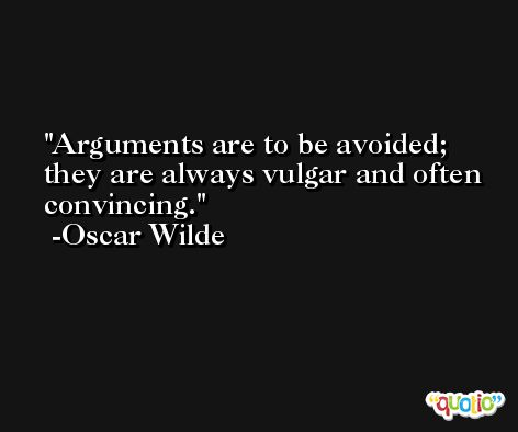 Arguments are to be avoided; they are always vulgar and often convincing.  -Oscar Wilde
