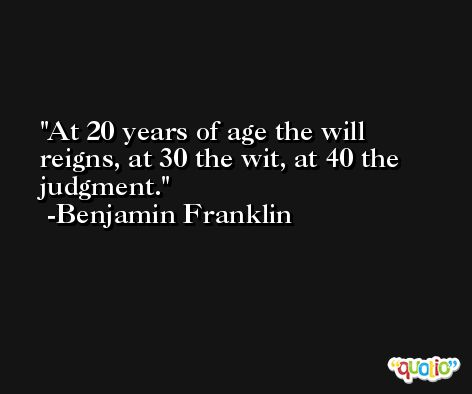 At 20 years of age the will reigns, at 30 the wit, at 40 the judgment.  -Benjamin Franklin