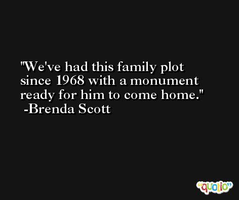 We've had this family plot since 1968 with a monument ready for him to come home. -Brenda Scott